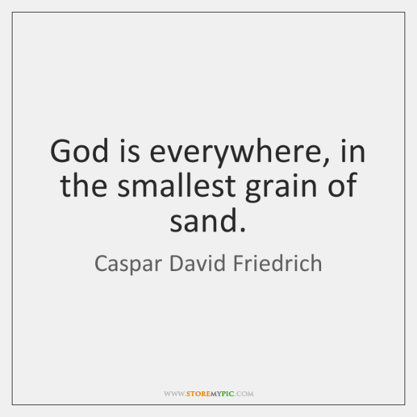 God is everywhere, in the smallest grain of sand.