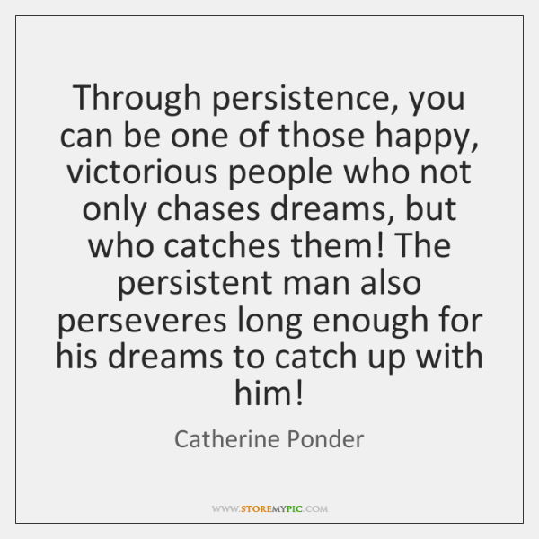 Through persistence, you can be one of those happy, victorious people who ...