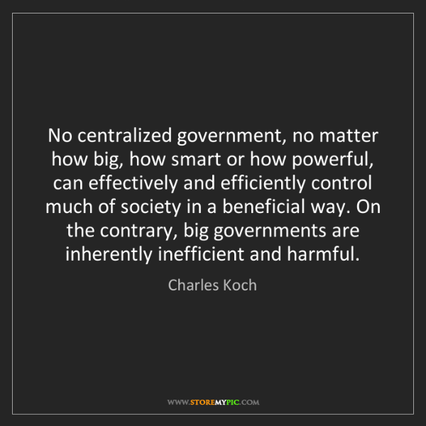 Charles Koch: No centralized government, no matter how big, how smart...