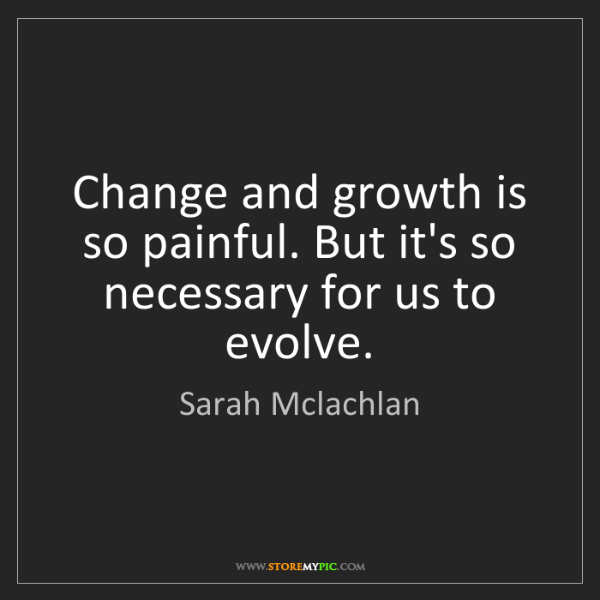 Sarah Mclachlan: Change and growth is so painful. But it's so necessary...