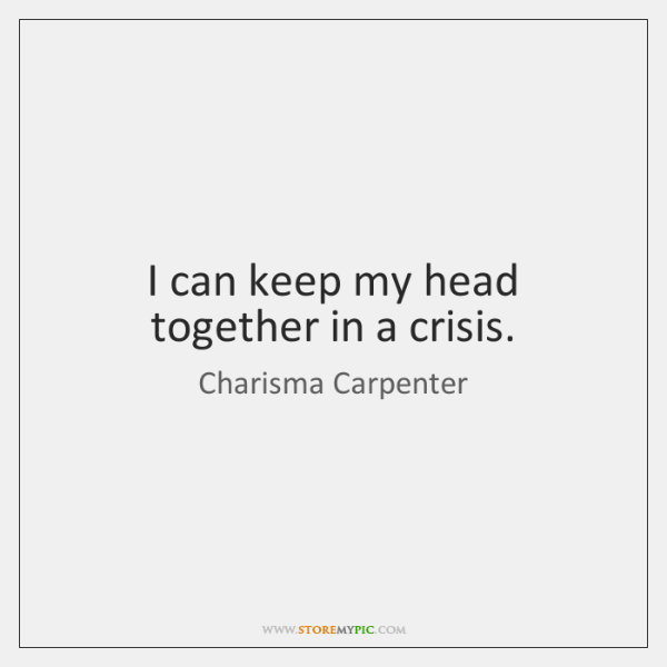 I can keep my head together in a crisis.