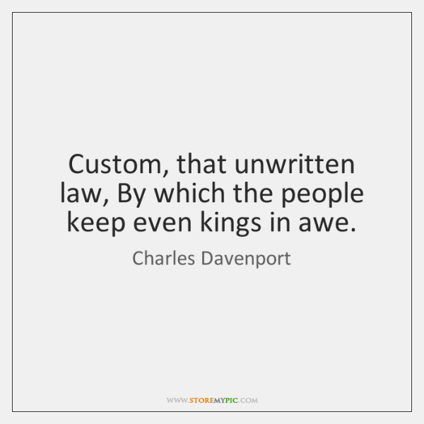 Custom, that unwritten law, By which the people keep even kings in ...