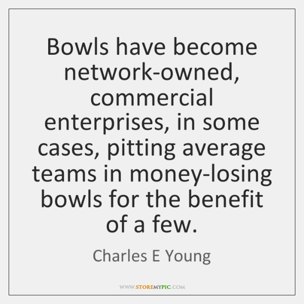 Bowls have become network-owned, commercial enterprises, in some cases, pitting average teams ...