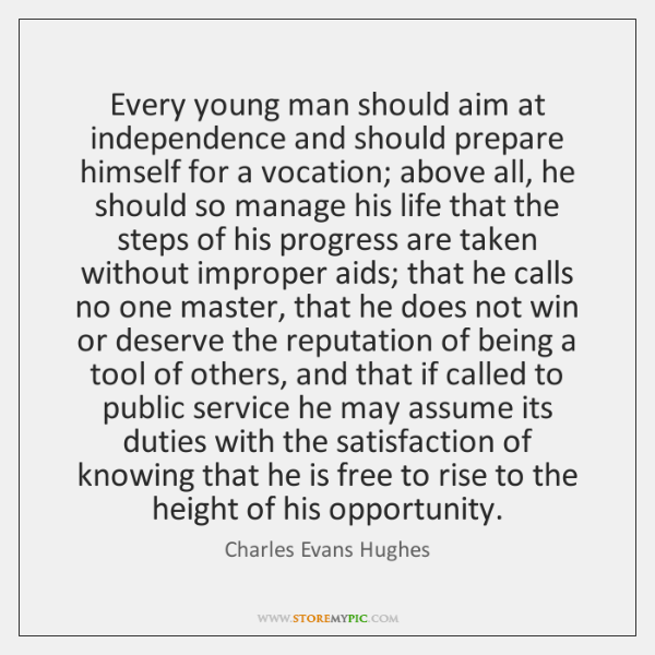 Every young man should aim at independence and should prepare himself for ...
