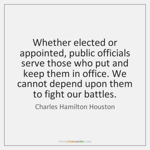 Whether elected or appointed, public officials serve those who put and keep ...