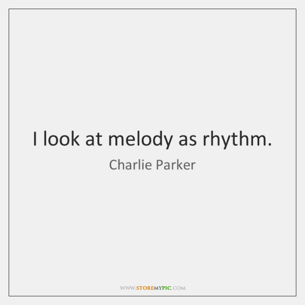 I look at melody as rhythm.