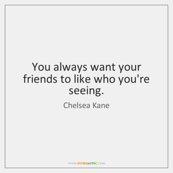 You always want your friends to like who you're seeing.