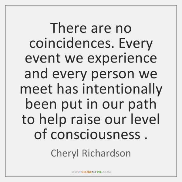 There are no coincidences. Every event we experience and every person we ...