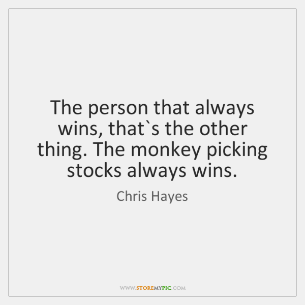 The person that always wins, that`s the other thing. The monkey ...