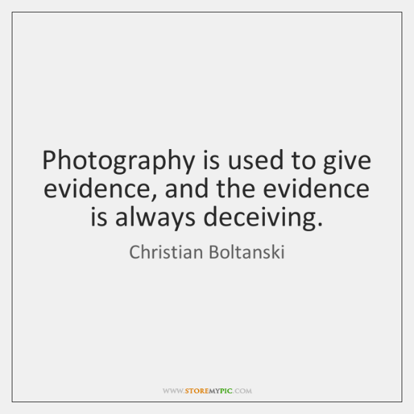 Photography is used to give evidence, and the evidence is always deceiving.