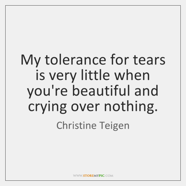 My tolerance for tears is very little when you're beautiful and crying ...