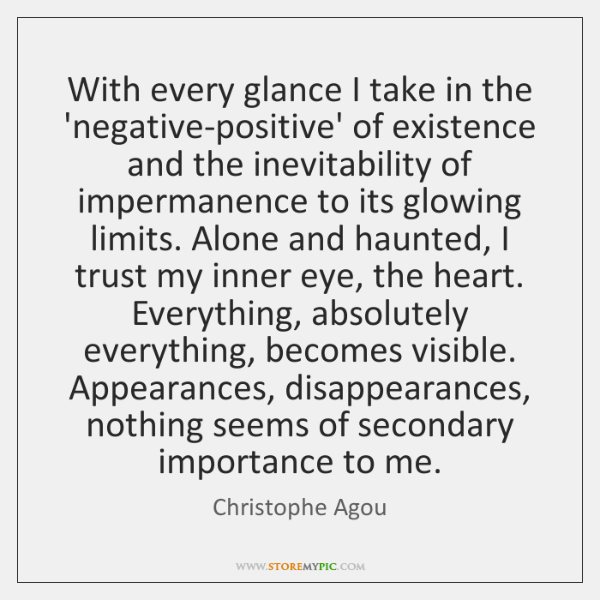 With every glance I take in the 'negative-positive' of existence and the ...
