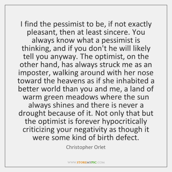 I find the pessimist to be, if not exactly pleasant, then at ...