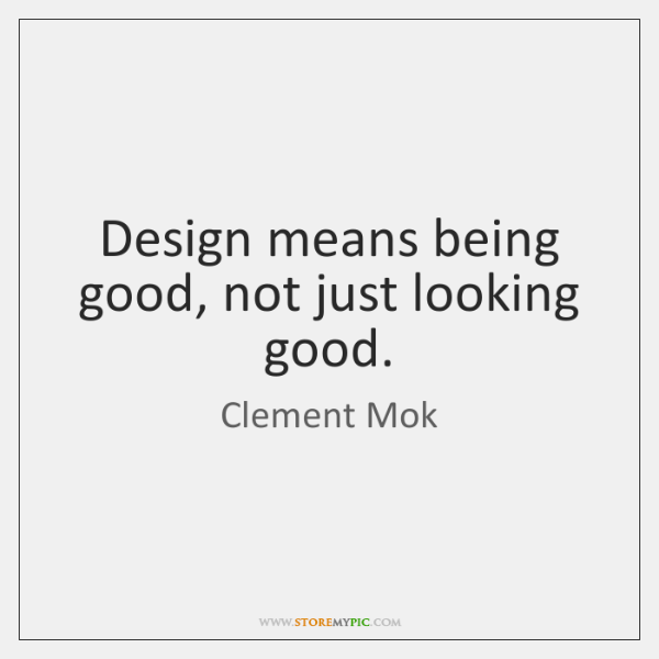 Design means being good, not just looking good.