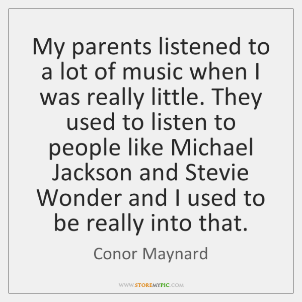 My parents listened to a lot of music when I was really ...