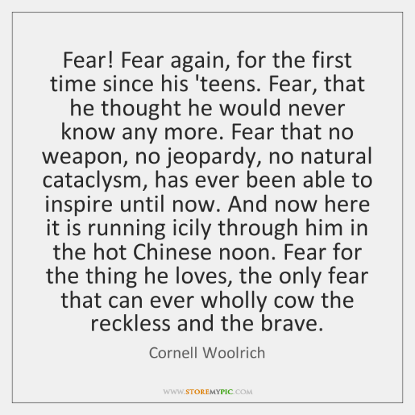 Fear! Fear again, for the first time since his 'teens. Fear, that ...
