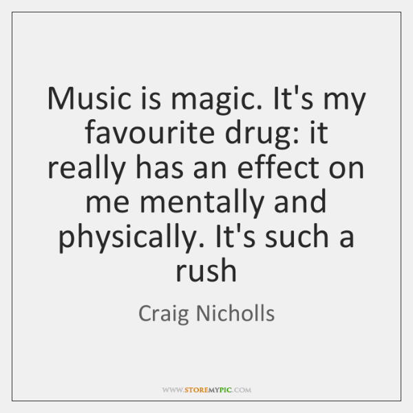 Music is magic. It's my favourite drug: it really has an effect ...