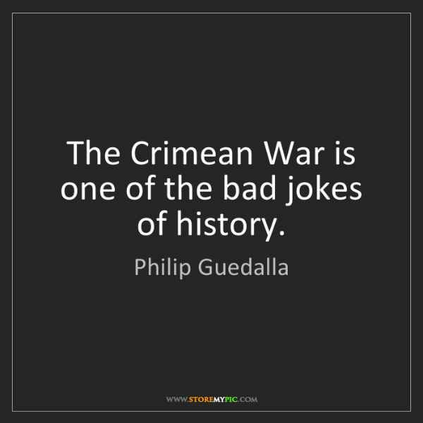 Philip Guedalla: The Crimean War is one of the bad jokes of history.