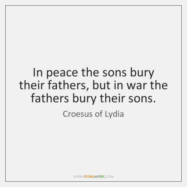 In peace the sons bury their fathers, but in war the fathers ...