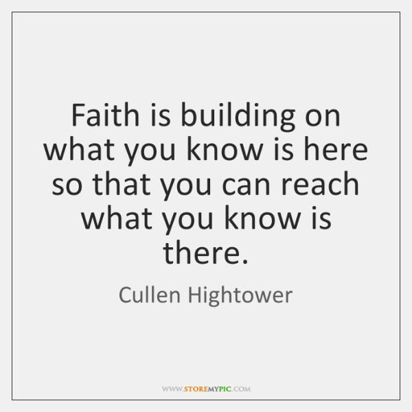 Faith is building on what you know is here so that you ...