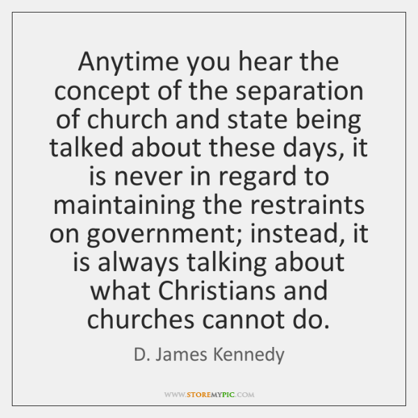 Anytime you hear the concept of the separation of church and state ...