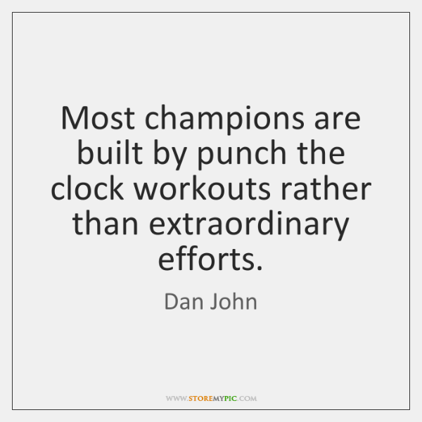 Most champions are built by punch the clock workouts rather than extraordinary ...