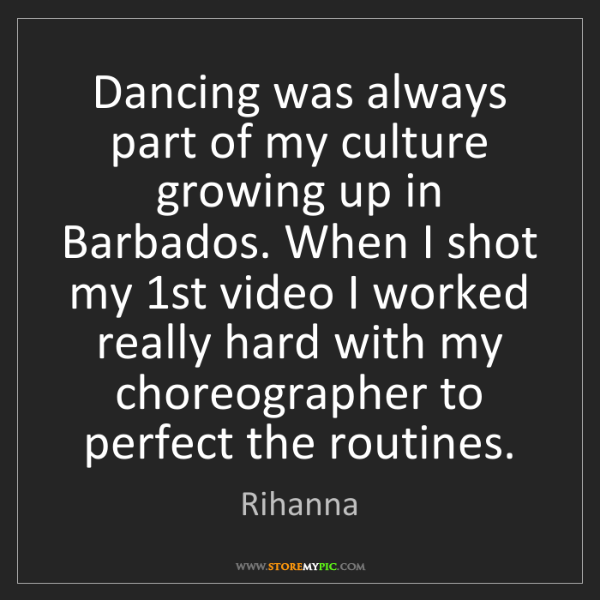 Rihanna: Dancing was always part of my culture growing up in Barbados....