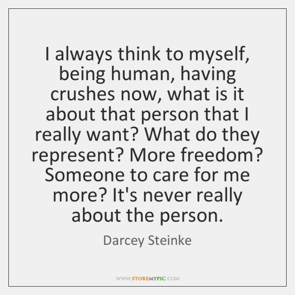 I always think to myself, being human, having crushes now, what is ...
