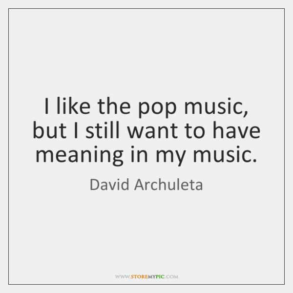 I like the pop music, but I still want to have meaning ...