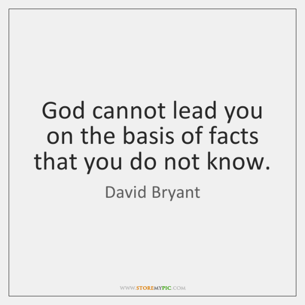 God cannot lead you on the basis of facts that you do ...