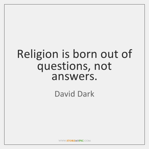 Religion is born out of questions, not answers.
