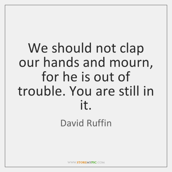 We should not clap our hands and mourn, for he is out ...