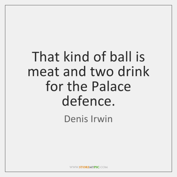 That kind of ball is meat and two drink for the Palace ...
