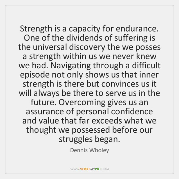 Strength is a capacity for endurance. One of the dividends of suffering ...