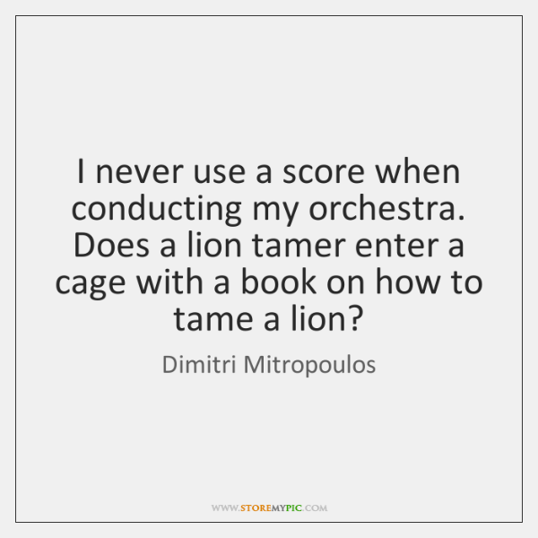 I never use a score when conducting my orchestra. Does a lion ...