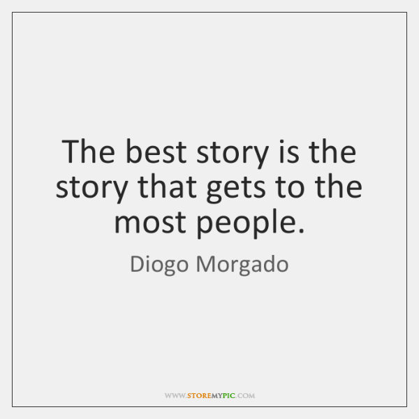 The best story is the story that gets to the most people.