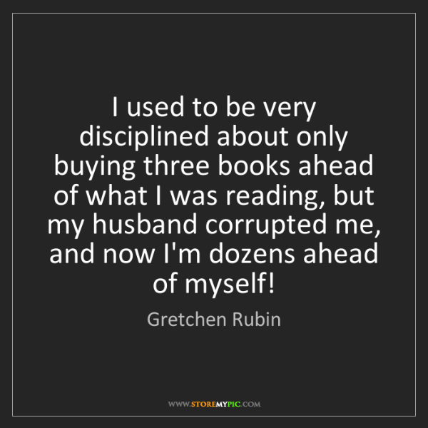 Gretchen Rubin: I used to be very disciplined about only buying three...