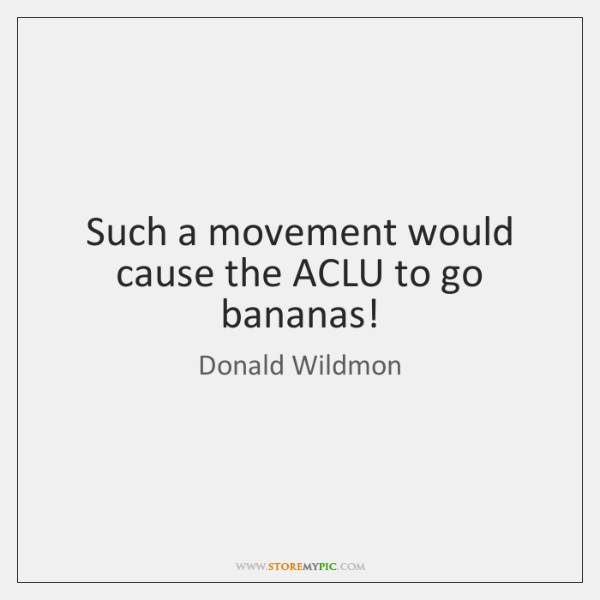Such a movement would cause the ACLU to go bananas!