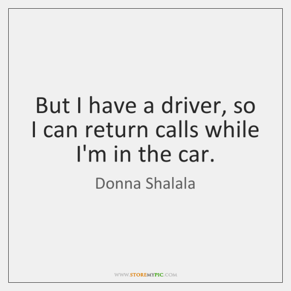 But I have a driver, so I can return calls while I'm ...
