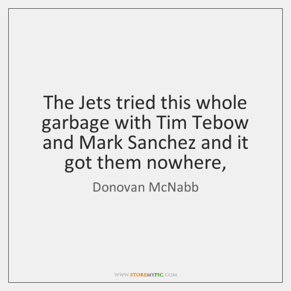 The Jets tried this whole garbage with Tim Tebow and Mark Sanchez ...