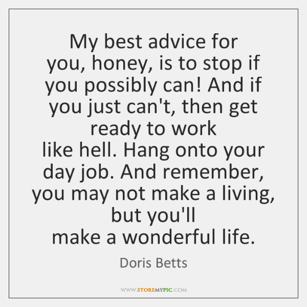 My best advice for  you, honey, is to stop if you possibly ...