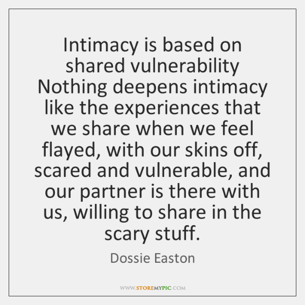 Intimacy is based on shared vulnerability Nothing deepens intimacy like the experiences ...