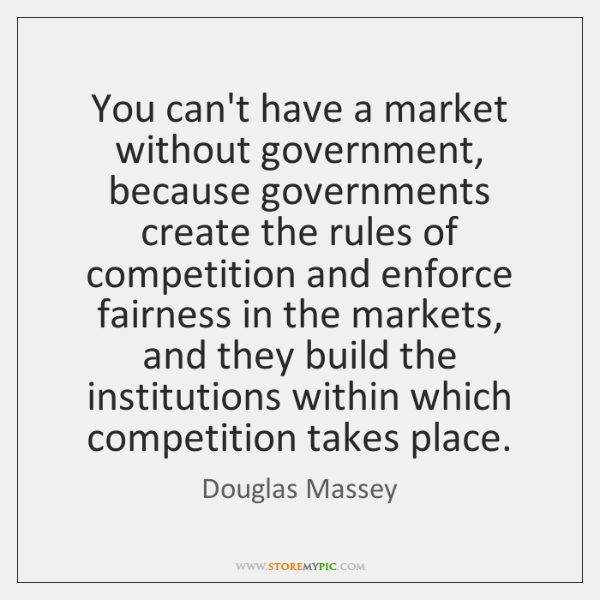 You can't have a market without government, because governments create the rules ...
