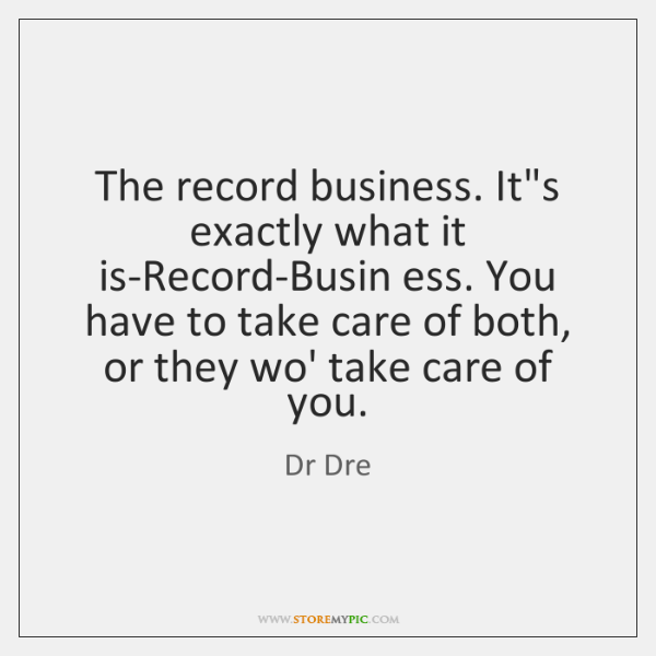 The record business. It's exactly what it is-Record-Busin ess. You have to ...