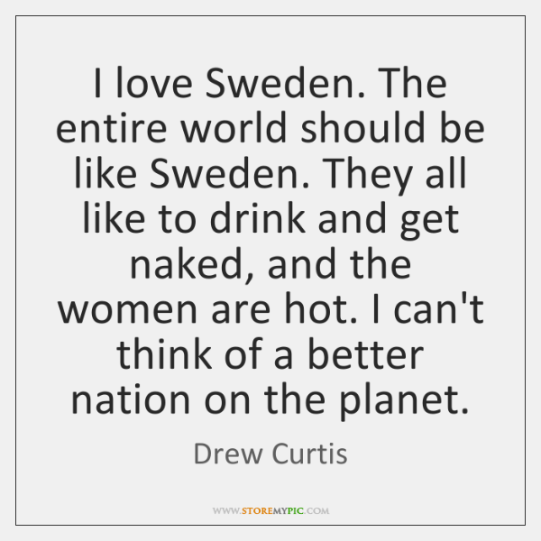I love Sweden. The entire world should be like Sweden. They all ...