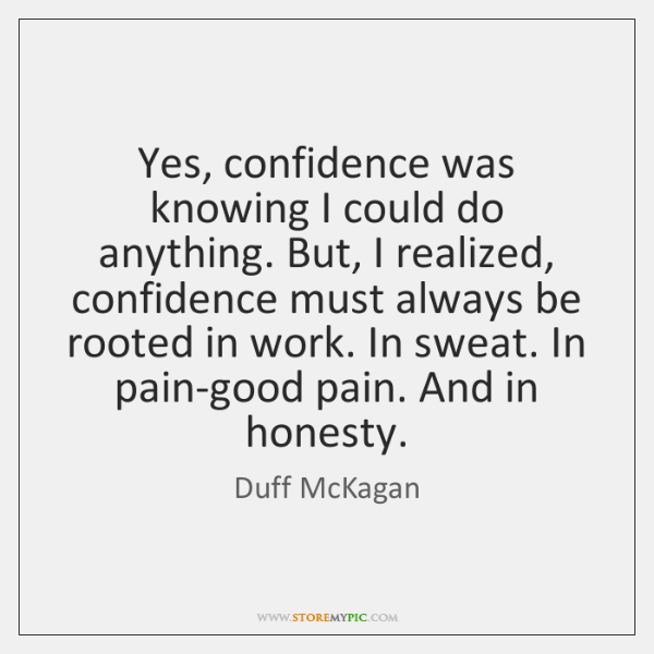 Yes, confidence was knowing I could do anything. But, I realized, confidence ...
