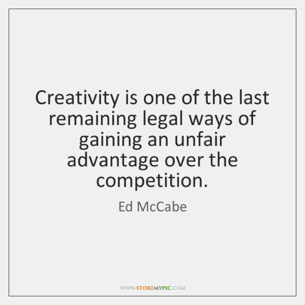 Creativity is one of the last remaining legal ways of gaining an ...