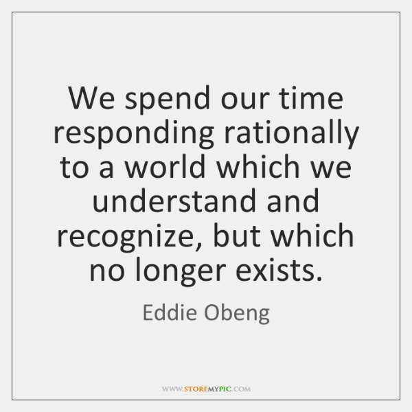 We spend our time responding rationally to a world which we understand ...