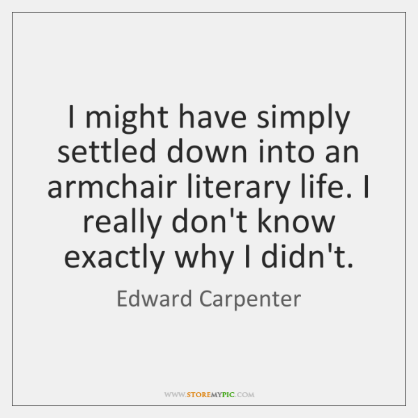 I might have simply settled down into an armchair literary life. I ...