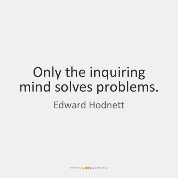 Only the inquiring mind solves problems.